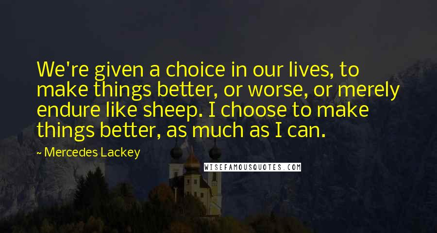 Mercedes Lackey quotes: We're given a choice in our lives, to make things better, or worse, or merely endure like sheep. I choose to make things better, as much as I can.