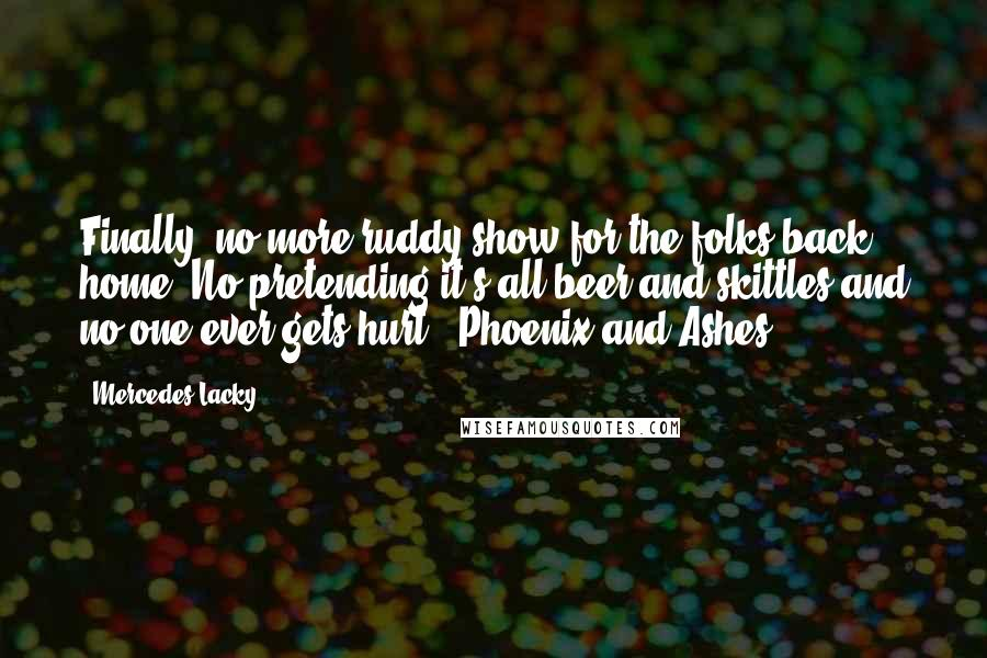 Mercedes Lacky quotes: Finally- no more ruddy show for the folks back home. No pretending it's all beer and skittles and no one ever gets hurt.- Phoenix and Ashes