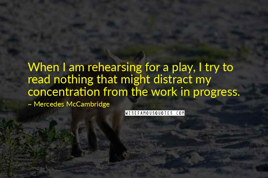 Mercedes McCambridge quotes: When I am rehearsing for a play, I try to read nothing that might distract my concentration from the work in progress.