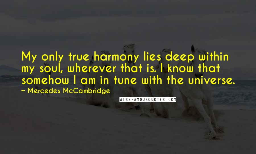 Mercedes McCambridge quotes: My only true harmony lies deep within my soul, wherever that is. I know that somehow I am in tune with the universe.