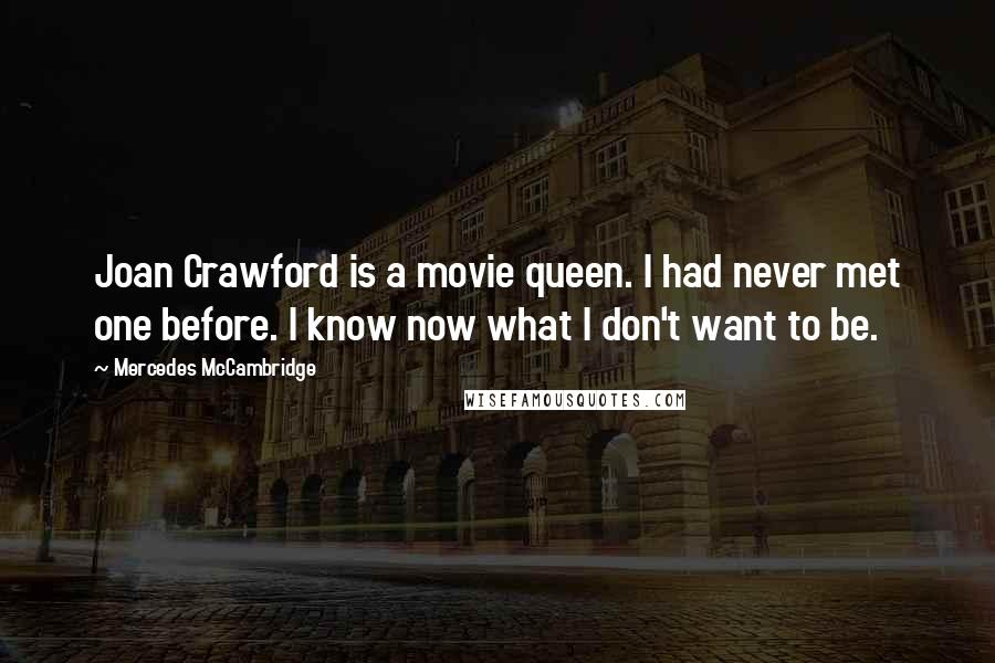 Mercedes McCambridge quotes: Joan Crawford is a movie queen. I had never met one before. I know now what I don't want to be.