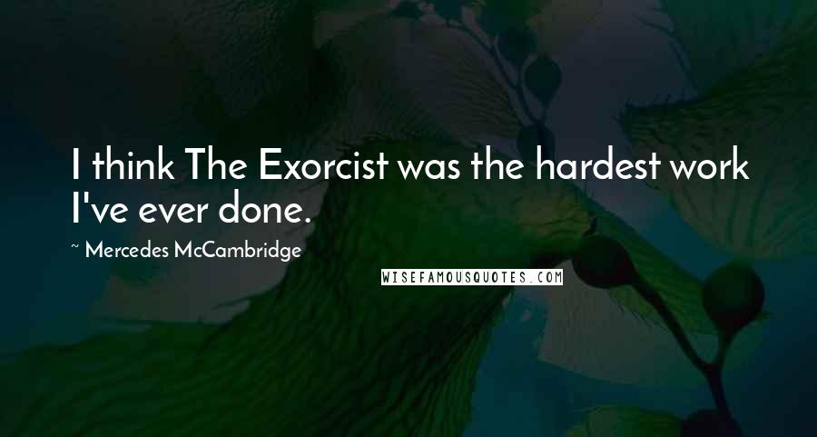 Mercedes McCambridge quotes: I think The Exorcist was the hardest work I've ever done.
