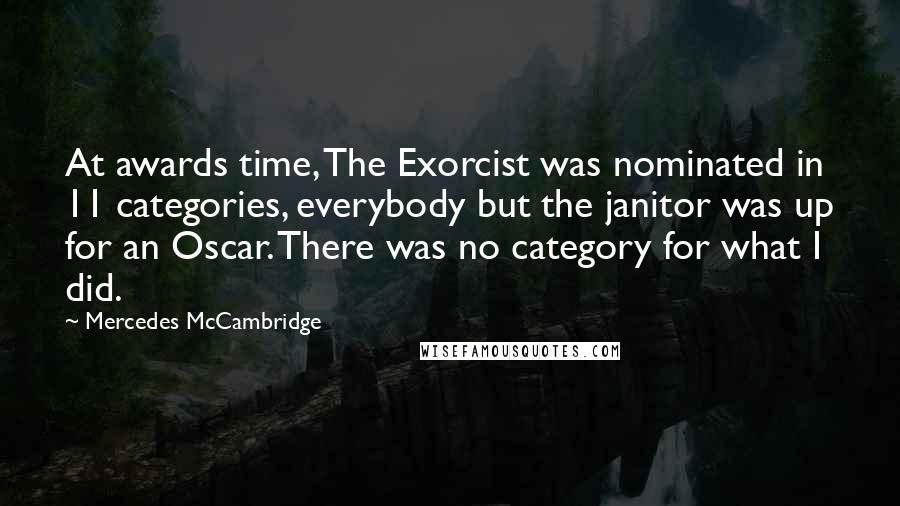 Mercedes McCambridge quotes: At awards time, The Exorcist was nominated in 11 categories, everybody but the janitor was up for an Oscar. There was no category for what I did.