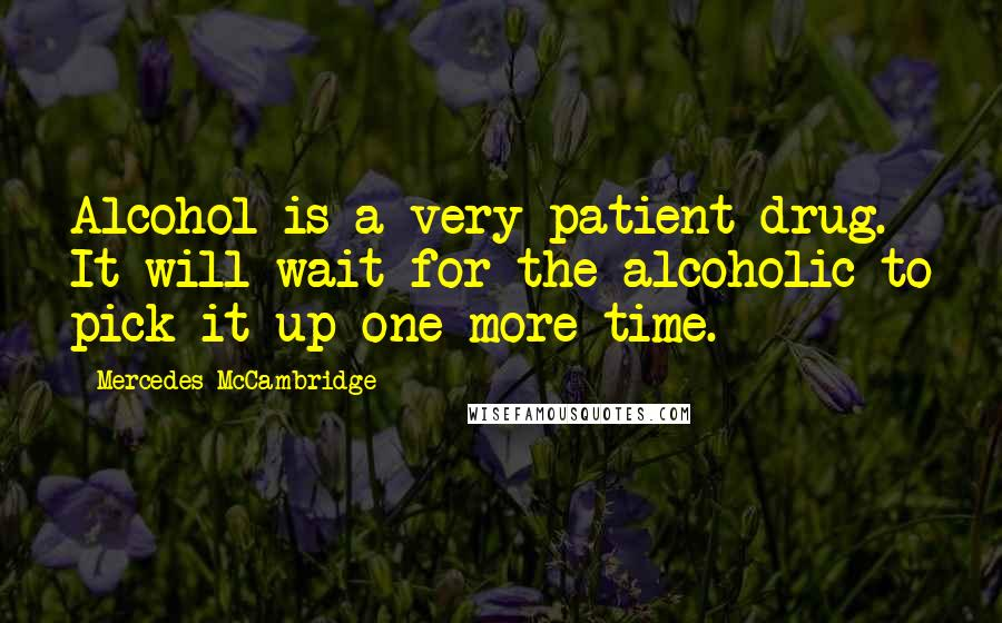 Mercedes McCambridge quotes: Alcohol is a very patient drug. It will wait for the alcoholic to pick it up one more time.