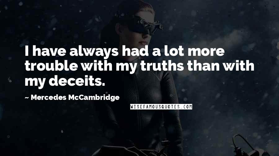 Mercedes McCambridge quotes: I have always had a lot more trouble with my truths than with my deceits.
