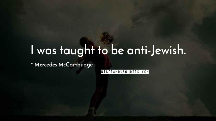 Mercedes McCambridge quotes: I was taught to be anti-Jewish.