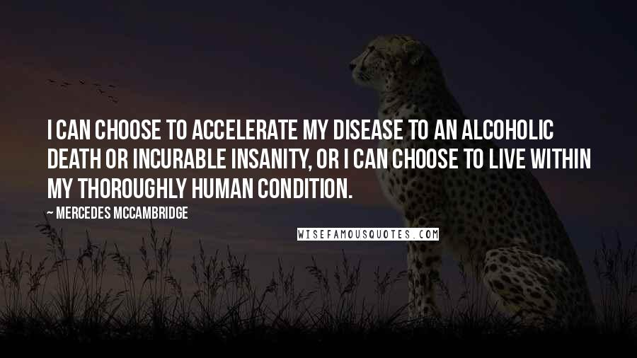 Mercedes McCambridge quotes: I can choose to accelerate my disease to an alcoholic death or incurable insanity, or I can choose to live within my thoroughly human condition.