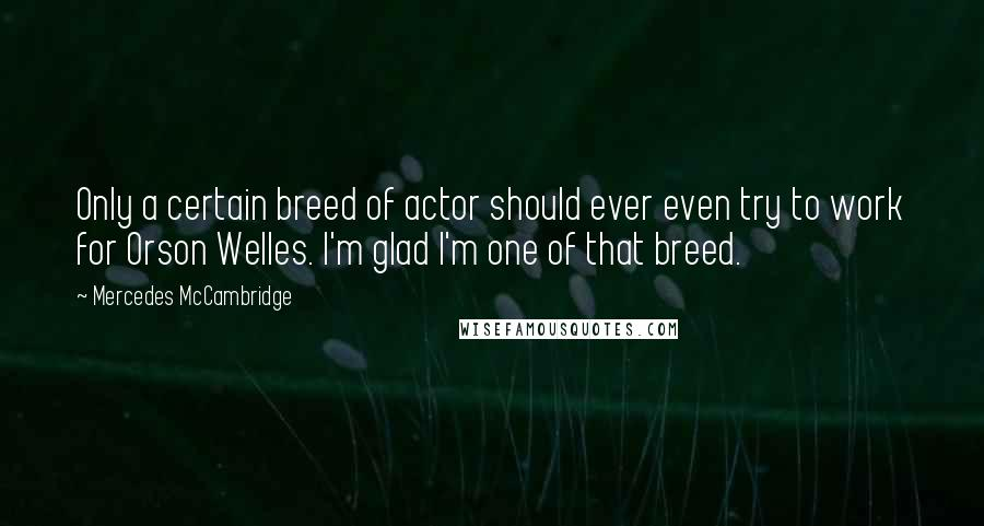 Mercedes McCambridge quotes: Only a certain breed of actor should ever even try to work for Orson Welles. I'm glad I'm one of that breed.