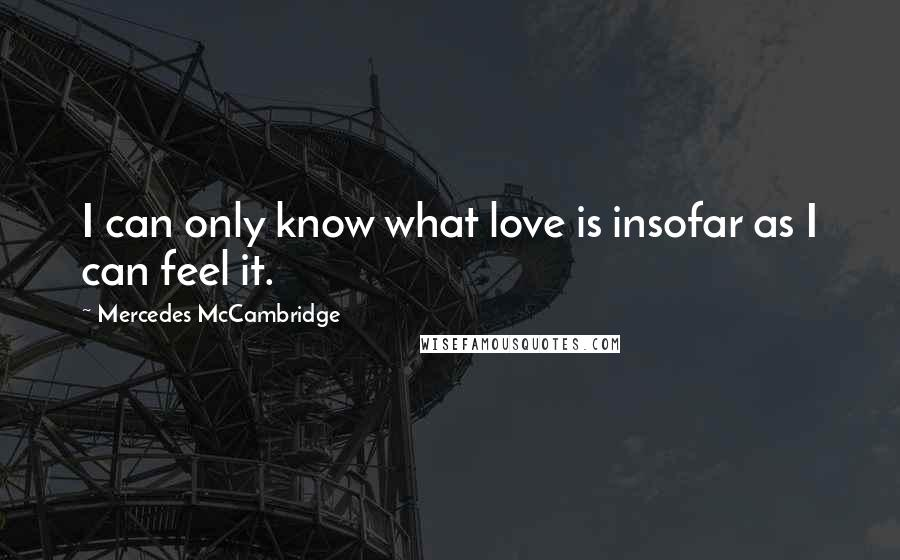 Mercedes McCambridge quotes: I can only know what love is insofar as I can feel it.