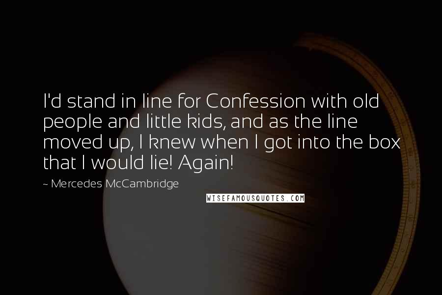 Mercedes McCambridge quotes: I'd stand in line for Confession with old people and little kids, and as the line moved up, I knew when I got into the box that I would lie!