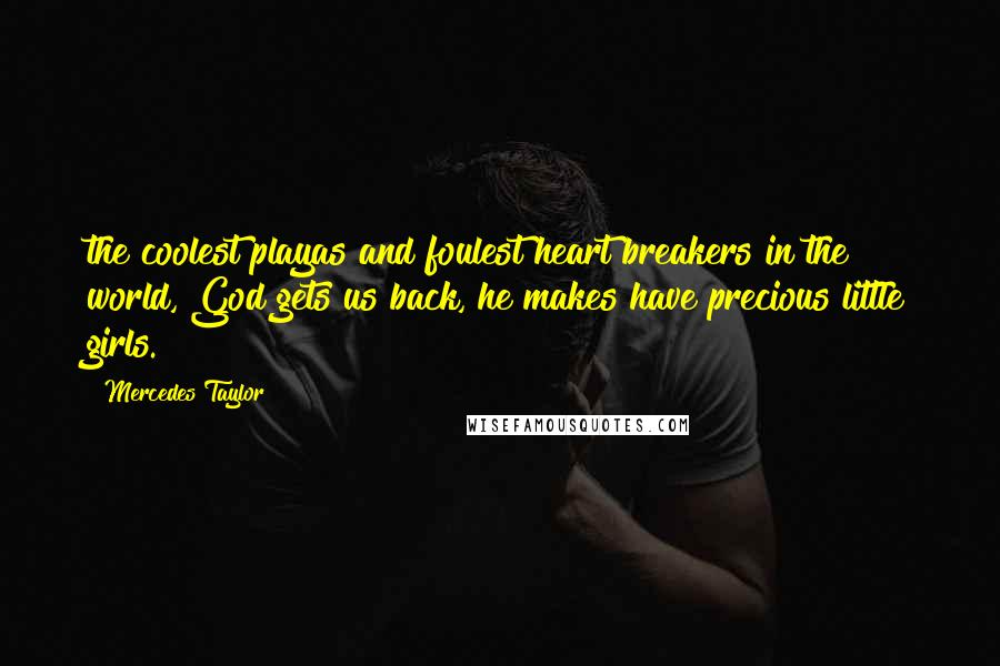 Mercedes Taylor quotes: the coolest playas and foulest heart breakers in the world, God gets us back, he makes have precious little girls.