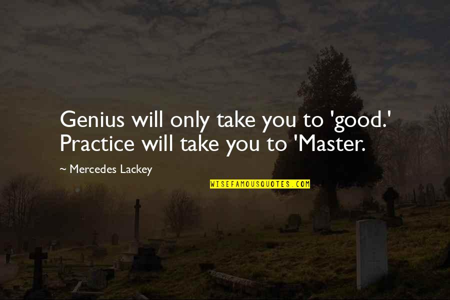 Mercedes's Quotes By Mercedes Lackey: Genius will only take you to 'good.' Practice