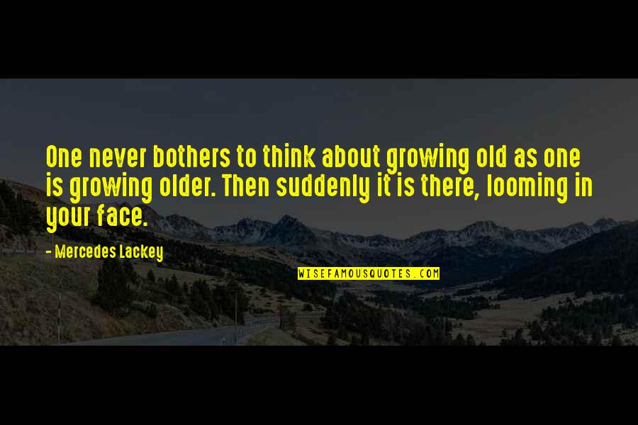 Mercedes's Quotes By Mercedes Lackey: One never bothers to think about growing old