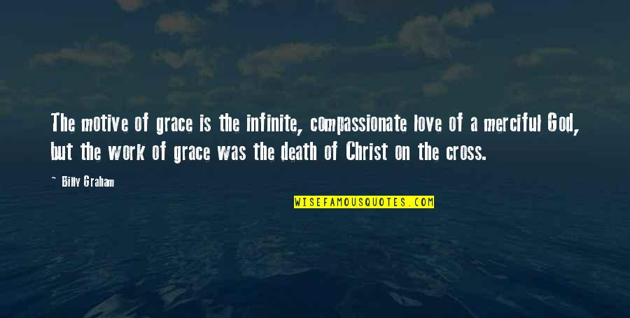 Merciful God Quotes By Billy Graham: The motive of grace is the infinite, compassionate