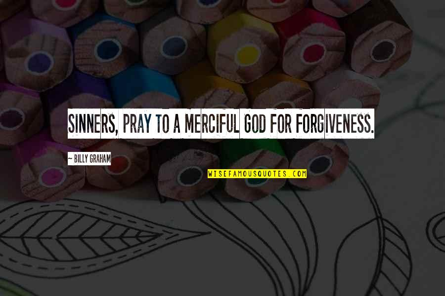 Merciful God Quotes By Billy Graham: Sinners, pray to a merciful God for forgiveness.