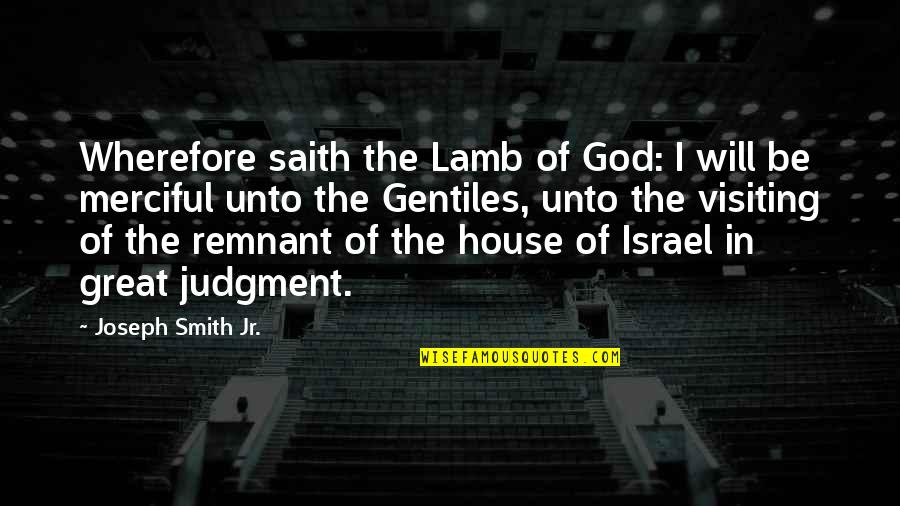 Merciful God Quotes By Joseph Smith Jr.: Wherefore saith the Lamb of God: I will