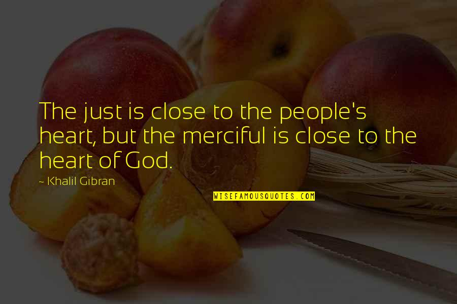 Merciful God Quotes By Khalil Gibran: The just is close to the people's heart,