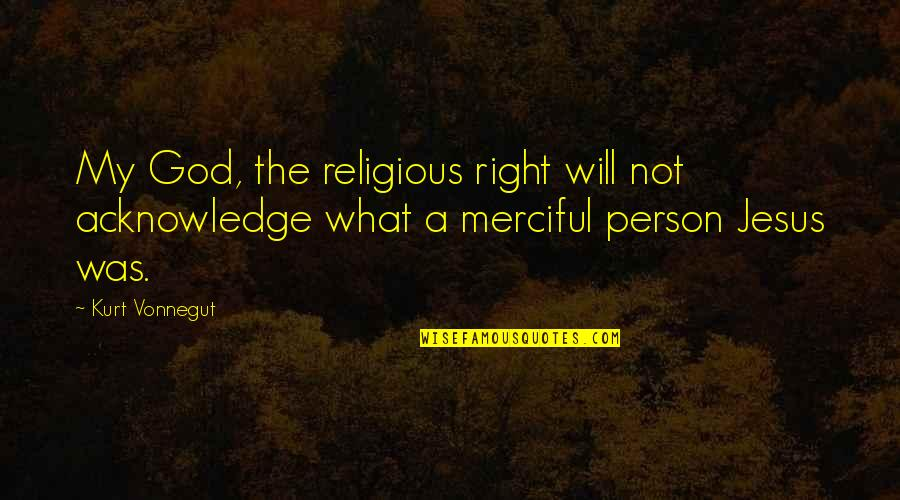 Merciful God Quotes By Kurt Vonnegut: My God, the religious right will not acknowledge