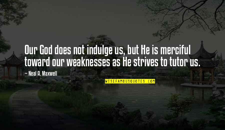 Merciful God Quotes By Neal A. Maxwell: Our God does not indulge us, but He