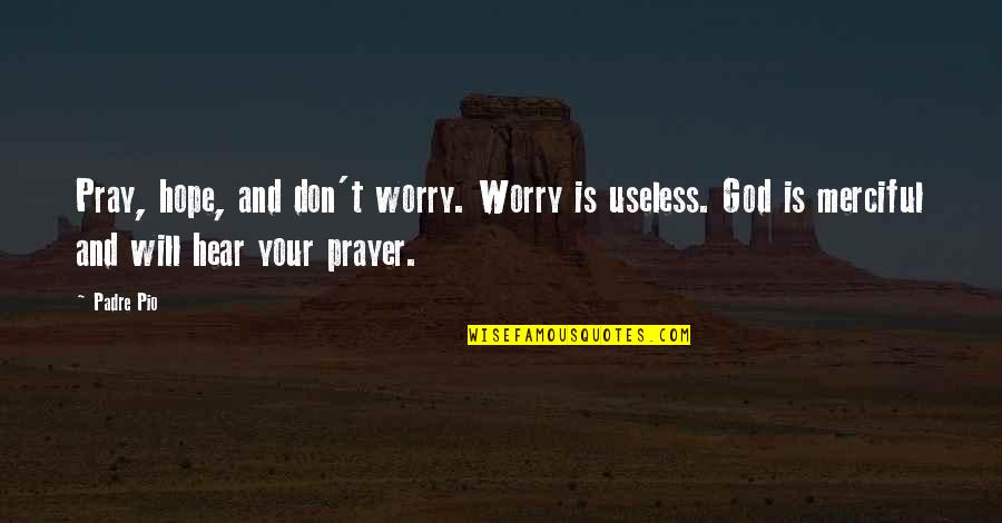 Merciful God Quotes By Padre Pio: Pray, hope, and don't worry. Worry is useless.