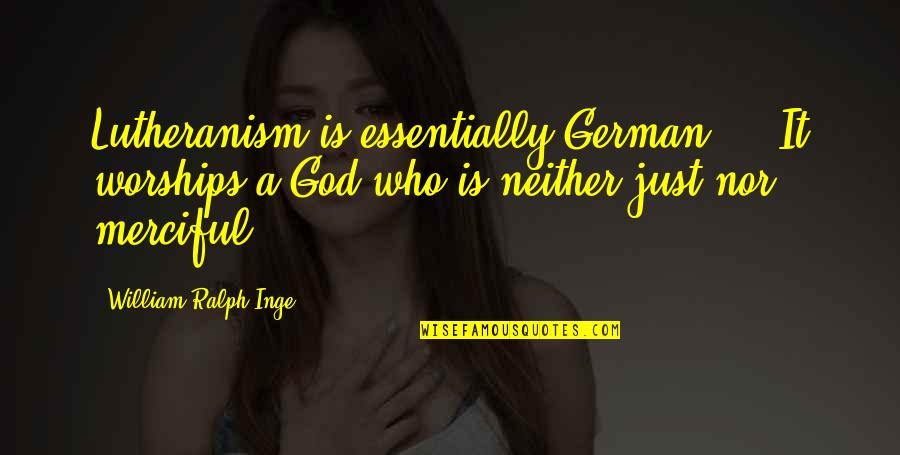 Merciful God Quotes By William Ralph Inge: Lutheranism is essentially German ... It worships a