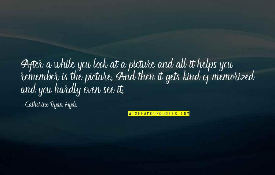 Merck's Quotes By Catherine Ryan Hyde: After a while you look at a picture