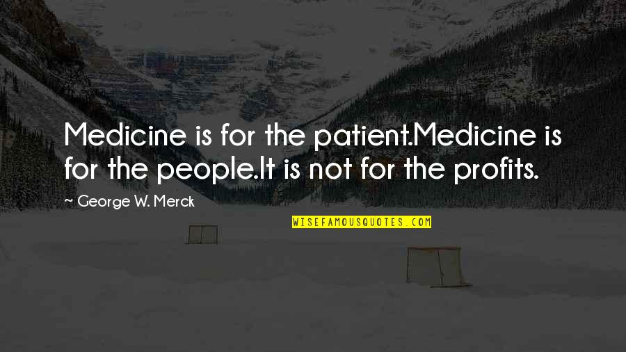 Merck's Quotes By George W. Merck: Medicine is for the patient.Medicine is for the