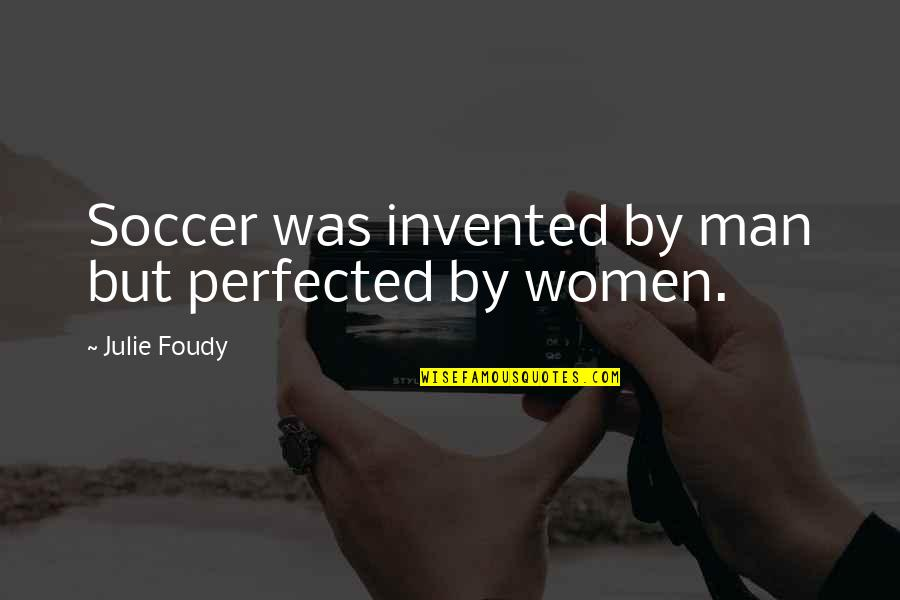 Mercury Retrograde Funny Quotes By Julie Foudy: Soccer was invented by man but perfected by
