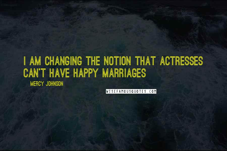 Mercy Johnson quotes: I am changing the notion that actresses can't have happy marriages