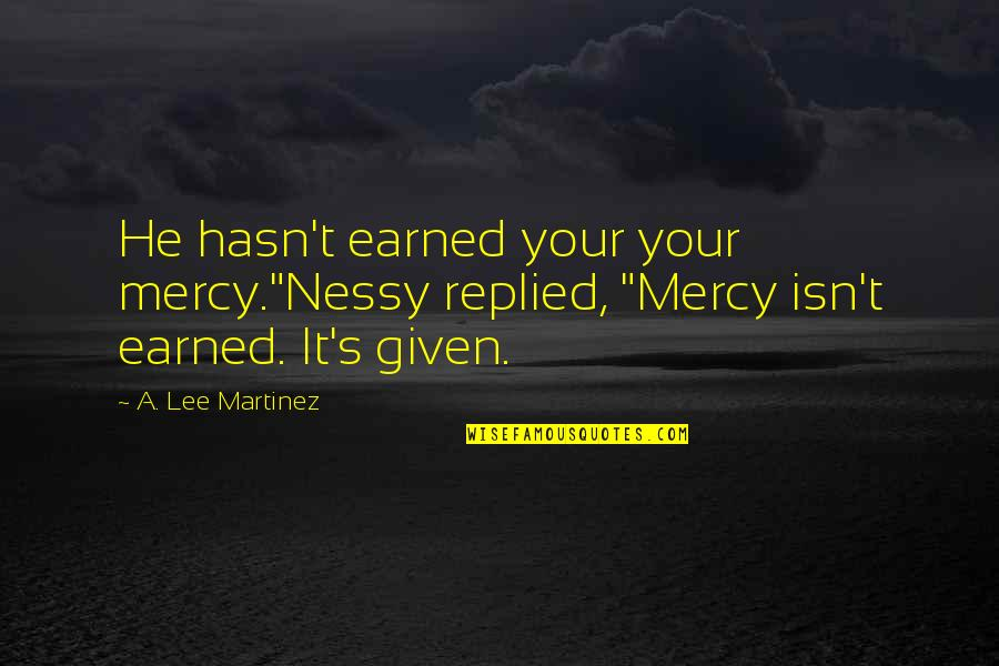 "Mercy's Quotes By A. Lee Martinez: He hasn't earned your your mercy.""Nessy replied, ""Mercy"