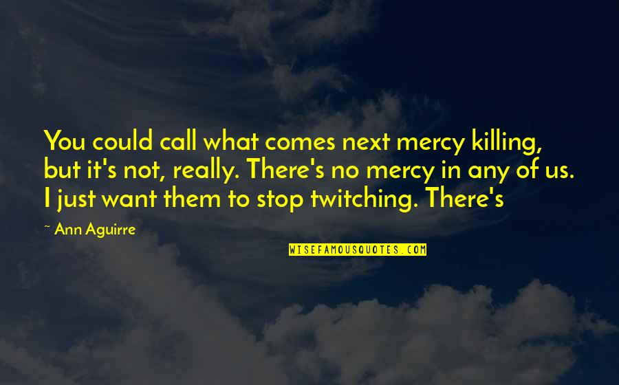 Mercy's Quotes By Ann Aguirre: You could call what comes next mercy killing,