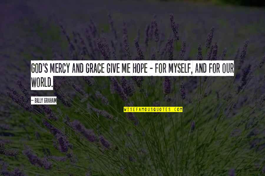 Mercy's Quotes By Billy Graham: God's mercy and grace give me hope -