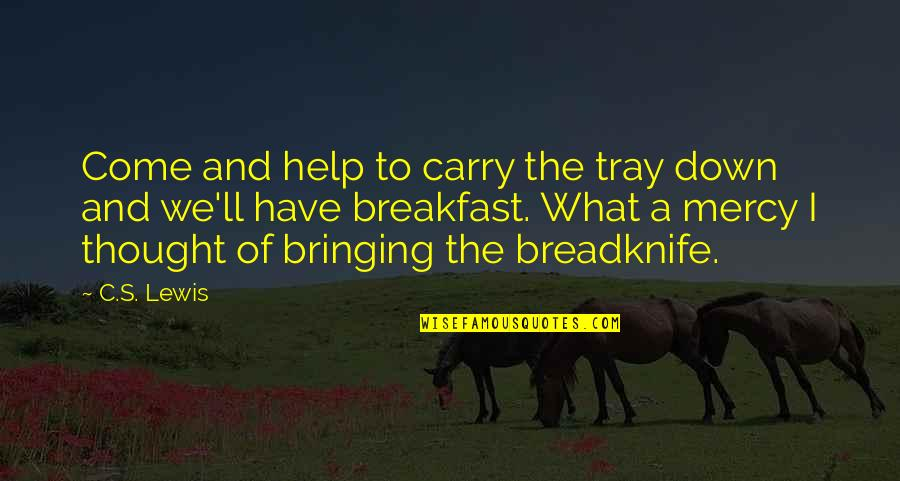 Mercy's Quotes By C.S. Lewis: Come and help to carry the tray down