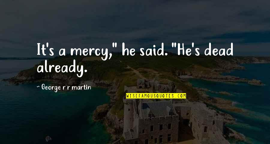 "Mercy's Quotes By George R R Martin: It's a mercy,"" he said. ""He's dead already."