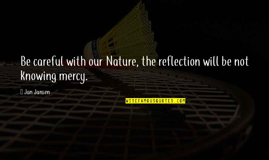 Mercy's Quotes By Jan Jansen: Be careful with our Nature, the reflection will