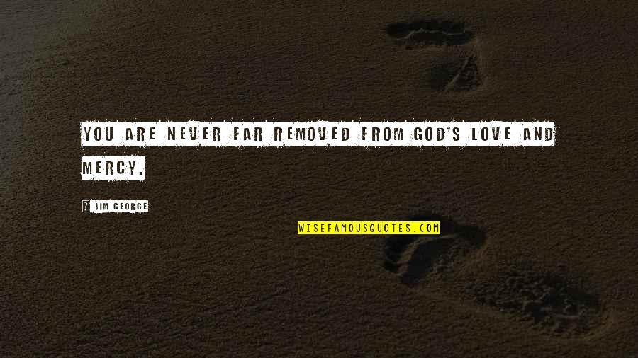 Mercy's Quotes By Jim George: You are never far removed from God's love