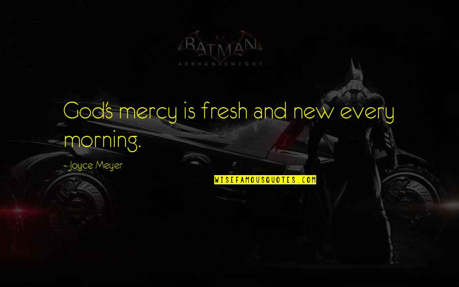 Mercy's Quotes By Joyce Meyer: God's mercy is fresh and new every morning.