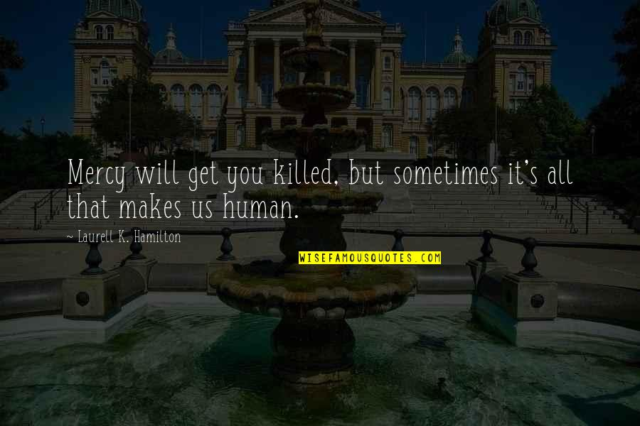 Mercy's Quotes By Laurell K. Hamilton: Mercy will get you killed, but sometimes it's