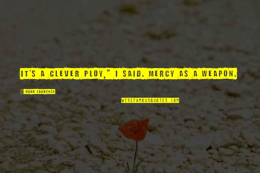 "Mercy's Quotes By Mark Lawrence: It's a clever ploy,"" I said. Mercy as"