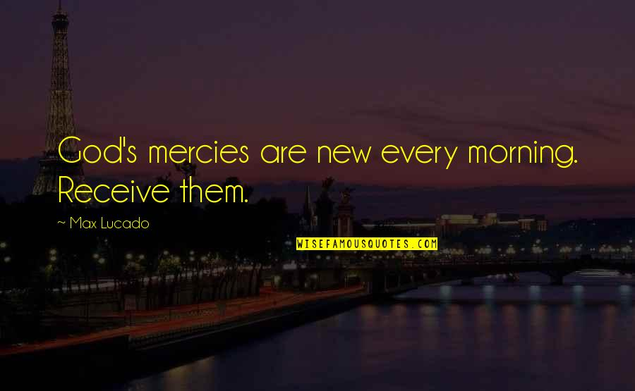 Mercy's Quotes By Max Lucado: God's mercies are new every morning. Receive them.