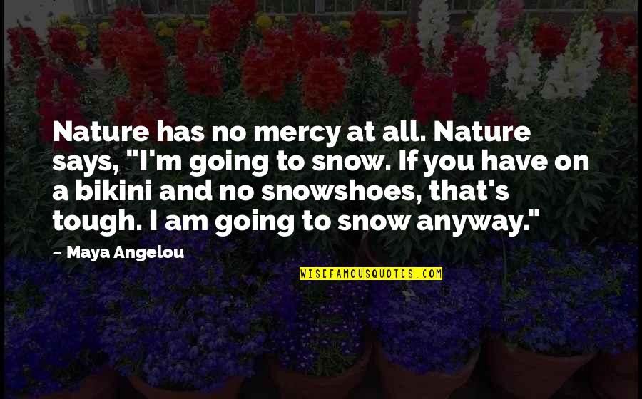 Mercy's Quotes By Maya Angelou: Nature has no mercy at all. Nature says,