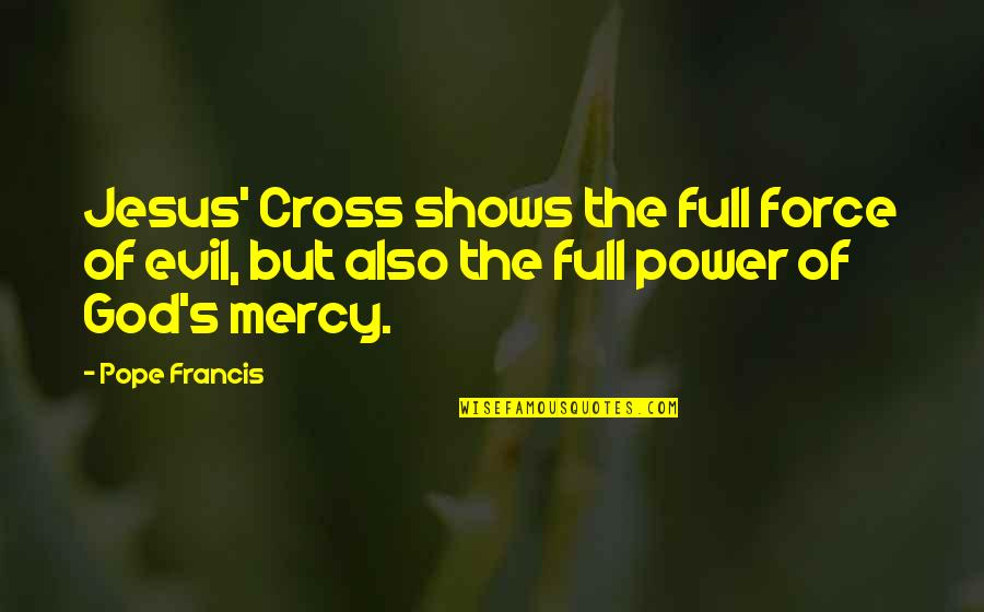 Mercy's Quotes By Pope Francis: Jesus' Cross shows the full force of evil,