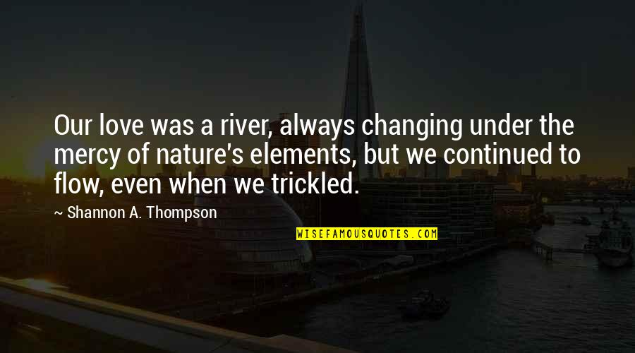 Mercy's Quotes By Shannon A. Thompson: Our love was a river, always changing under