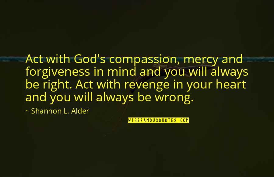 Mercy's Quotes By Shannon L. Alder: Act with God's compassion, mercy and forgiveness in