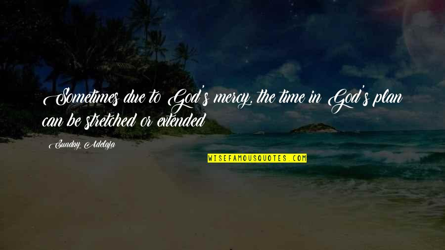 Mercy's Quotes By Sunday Adelaja: Sometimes due to God's mercy, the time in