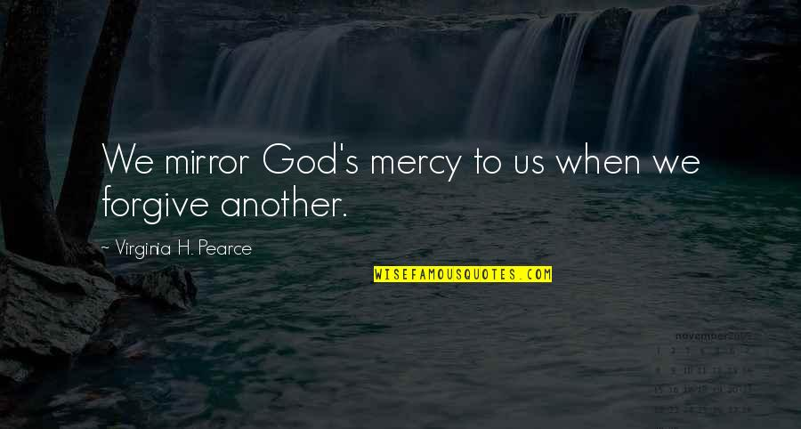 Mercy's Quotes By Virginia H. Pearce: We mirror God's mercy to us when we