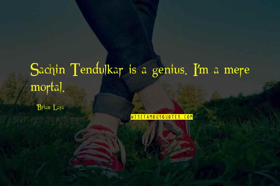 Mere Mortal Quotes By Brian Lara: Sachin Tendulkar is a genius. I'm a mere