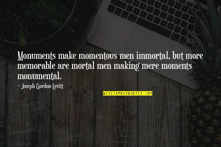 Mere Mortal Quotes By Joseph Gordon-Levitt: Monuments make momentous men immortal, but more memorable