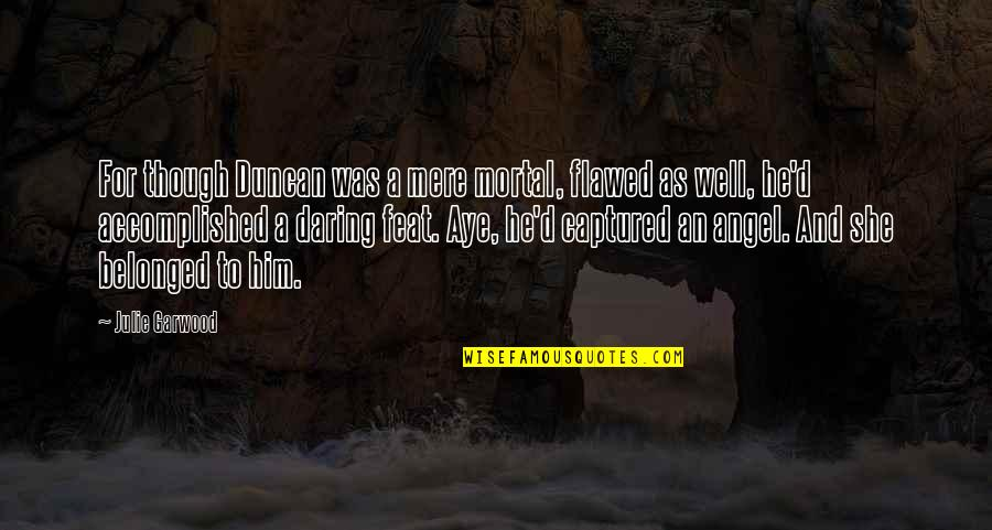 Mere Mortal Quotes By Julie Garwood: For though Duncan was a mere mortal, flawed
