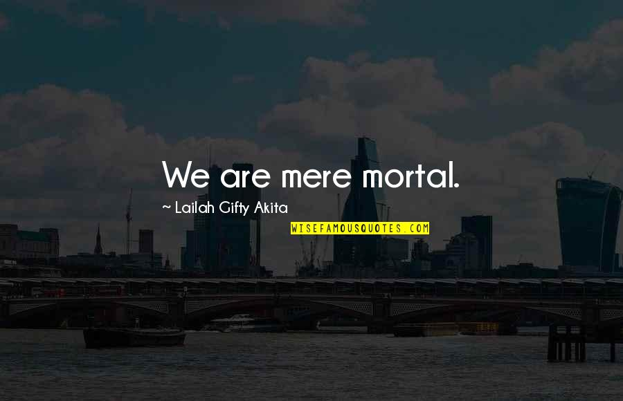 Mere Mortal Quotes By Lailah Gifty Akita: We are mere mortal.